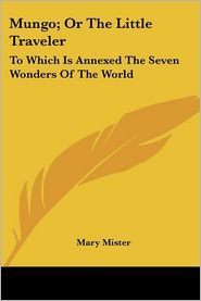 Mungo; Or the Little Traveler: To Which Is Annexed the Seven Wonders of the World - Mary Mister