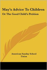 May's Advice to Children: Or the Good Child's Petition - American Sunday School Union Publisher