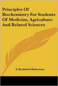 Principles of Biochemistry for Students of Medicine, Agriculture and Related Sciences - T. Brailsford Robertson