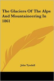 Glaciers of the Alps and Mountaineering in 1861 - John Tyndall