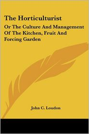 Horticulturist: Or the Culture and Management of the Kitchen, Fruit and Forcing Garden - John C. Loudon