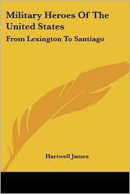 Military Heroes of the United States: From Lexington to Santiago - Hartwell James