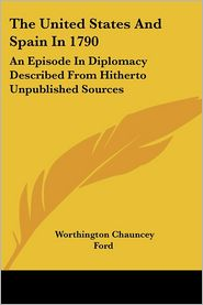 United States and Spain in 1790: An Episode in Diplomacy Described from Hitherto Unpublished Sources - Worthington Chauncey Ford (Introduction)