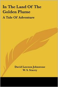 In the Land of the Golden Plume: A Tale of Adventure - David Lawson Johnstone, W.S. Stacey (Illustrator)