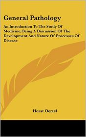 General Pathology: An Introduction to the Study of Medicine; Being a Discussion of the Development and Nature of Processes of Disease - Horst Oertel