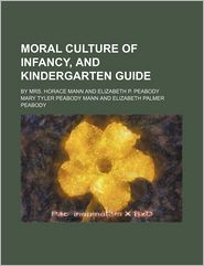 Moral Culture Of Infancy, And Kindergarten Guide - Mary Tyler Peabody Mann