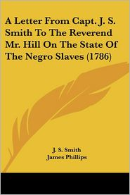 Letter from Capt J S Smith to the Reverend Mr Hill on the State of the Negro Slaves - J.S. Smith, James Phillips (Editor)