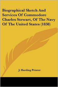 Biographical Sketch and Services of Commodore Charles Stewart, of the Navy of the United States - Harding Printer J. Harding Printer