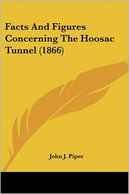 Facts and Figures Concerning the Hoosac Tunnel - John J. Piper