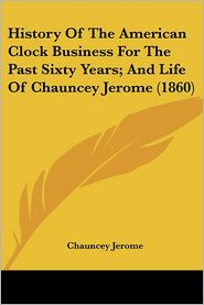 History Of The American Clock Business For The Past Sixty Years; And Life Of Chauncey Jerome (1860) - Chauncey Jerome