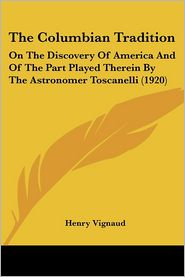Columbian Tradition: On the Discovery of America and of the Part Played Therein by the Astronomer Toscanelli (1920) - Henry Vignaud
