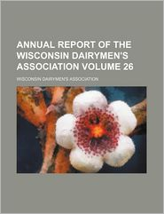 Annual Report Of The Wisconsin Dairymen's Association (Volume 26) - General Books