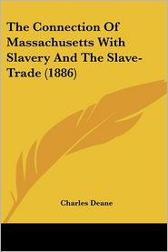 The Connection Of Massachusetts With Slavery And The Slave-Trade (1886) - Charles Deane