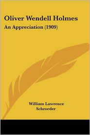 Oliver Wendell Holmes: An Appreciation (1909) - William Lawrence Schroeder