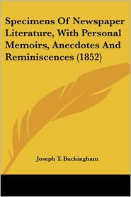 Specimens Of Newspaper Literature, With Personal Memoirs, Anecdotes And Reminiscences (1852) - Joseph T. Buckingham