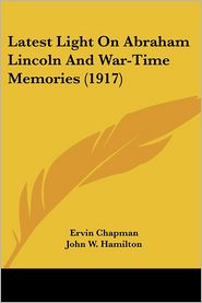 Latest Light On Abraham Lincoln And War-Time Memories (1917) - Ervin Chapman, John W. Hamilton (Introduction)