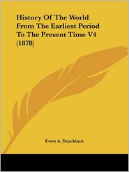 History Of The World From The Earliest Period To The Present Time V4 (1878) - Evert A. Duyckinck