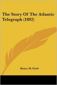 The Story Of The Atlantic Telegraph (1892) - Henry M. Field