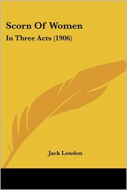 Scorn of Women: In Three Acts (1906) - Jack London