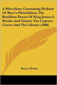 Miscellany Containing Richard of Bury's Philobiblon; The Basilikon Doron of King James I; Monks and Giants; The Cypress Crown and the Library - Henry Morley (Introduction)