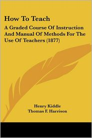 How to Teach: A Graded Course of Instruction and Manual of Methods for the Use of Teachers (1877) - Henry Kiddle, Norman Allison Calkins, Thomas F. Harrison