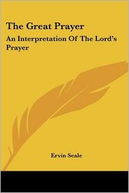 The Great Prayer: An Interpretation Of The Lord's Prayer - Ervin Seale