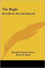 The Bugle: Reveille In The Life Beyond - Kendall Lincoln Achorn, Betsey B. Hicks