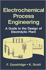 Electrochemical Process Engineering: A Guide to the Design of Electrolytic Plant - F. Goodridge, K. Scott