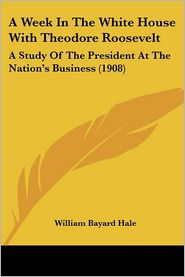 Week in the White House with Theodore Roosevelt: A Study of the President at the Nation's Business (1908) - William Bayard Hale