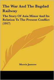 War and the Bagdad Railway: The Story of Asia Minor and Its Relation to the Present Conflict (1917) - Morris Jastrow