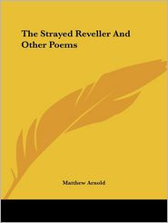 Strayed Reveller and Other Poems - Matthew Arnold