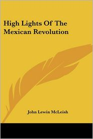 High Lights Of The Mexican Revolution - John Lewin McLeish
