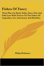 Fishes Of Fancy: Their Place In Myth, Fable, Fairy-Tale And Folk-Lore With Notices Of The Fishes Of Legendary Art, Astronomy And Heraldry - Philip Robinson
