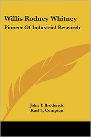 Willis Rodney Whitney: Pioneer of Industrial Research - John T. Broderick, Foreword by Karl T. Compton
