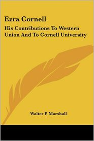 Ezra Cornell: His Contributions To Western Union And To Cornell University - Walter P. Marshall