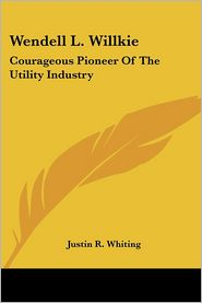 Wendell L Willkie: Courageous Pioneer Of The Utility Industry - Justin R. Whiting