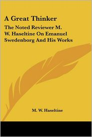 A Great Thinker: The Noted Reviewer M.W. Haseltine On Emanuel Swedenborg And His Works - M.W. Haseltine