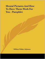 Mental Pictures and how to Have Them Work for You - Pamphlet - William Walker Atkinson