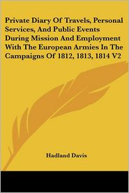 Private Diary Of Travels, Personal Services, And Public Events During Mission And Employment With The European Armies In The Campaigns Of 1812, 1813, 1814 V2 - Hadland, F Davis