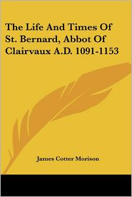 Life and Times of St. Bernard, Abbot - James Cotter Morison