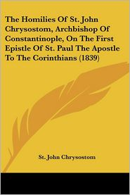 The Homilies Of St. John Chrysostom, Archbishop Of Constantinople, On The First Epistle Of St. Paul The Apostle To The Corinthians (1839) - St. John Chrysostom