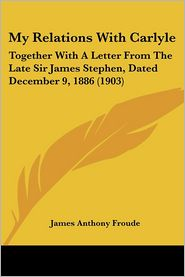 My Relations with Carlyle: Together with a Letter from the Late Sir James Stephen, Dated December 9, 1886 (1903) - James Anthony Froude