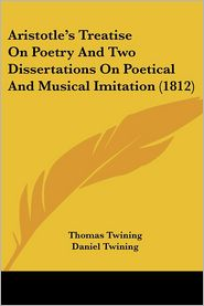 Aristotle'S Treatise On Poetry And Two Dissertations On Poetical And Musical Imitation (1812) - Thomas Twining, Daniel Twining (Translator)