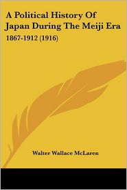 Political History of Japan during the Meiji ER: 1867-1912 (1916) - Walter Wallace McLaren