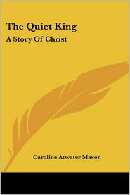 Quiet King: A Story of Christ - Caroline Atwater Mason