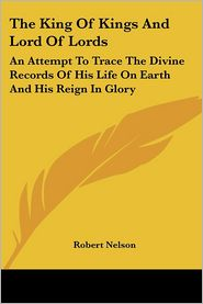 King of Kings and Lord of Lords: An Attempt to Trace the Divine Records of His Life on Earth and His Reign in Glory