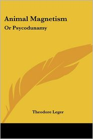 Animal Magnetism: Or Psycodunamy - Theodore Leger