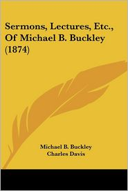 Sermons, Lectures, Etc, Of Michael B. Buckley (1874) - Michael B. Buckley, Foreword by Charles Davis