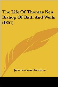 The Life Of Thomas Ken, Bishop Of Bath And Wells (1851) - John Lavicount Anderdon