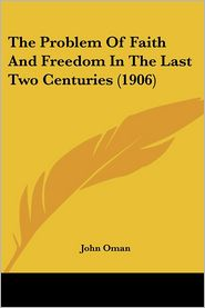 The Problem Of Faith And Freedom In The Last Two Centuries (1906) - John Oman